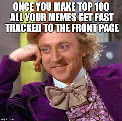 Creepy Condescending Wonka Meme | ONCE YOU MAKE TOP 100 ALL YOUR MEMES GET FAST TRACKED TO THE FRONT PAGE | image tagged in memes,creepy condescending wonka | made w/ Imgflip meme maker