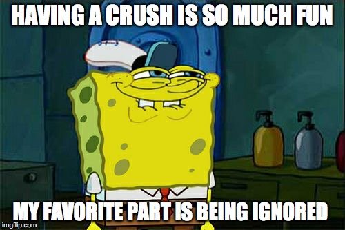 The general feeling from a person #1 | HAVING A CRUSH IS SO MUCH FUN MY FAVORITE PART IS BEING IGNORED | image tagged in memes,dont you squidward,spongebob,funny,funny memes,love | made w/ Imgflip meme maker