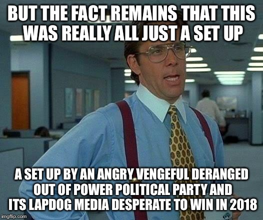 That Would Be Great Meme | BUT THE FACT REMAINS THAT THIS WAS REALLY ALL JUST A SET UP A SET UP BY AN ANGRY VENGEFUL DERANGED OUT OF POWER POLITICAL PARTY AND ITS LAPD | image tagged in memes,that would be great | made w/ Imgflip meme maker