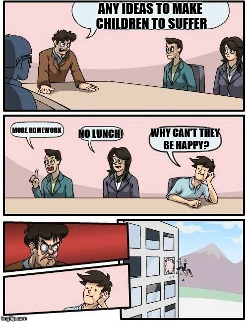 Boardroom Meeting Suggestion Meme | ANY IDEAS TO MAKE CHILDREN TO SUFFER MORE HOMEWORK NO LUNCH! WHY CAN'T THEY BE HAPPY? | image tagged in memes,boardroom meeting suggestion | made w/ Imgflip meme maker