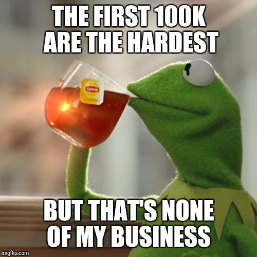 But Thats None Of My Business Meme | THE FIRST 100K ARE THE HARDEST BUT THAT'S NONE OF MY BUSINESS | image tagged in memes,but thats none of my business,kermit the frog | made w/ Imgflip meme maker