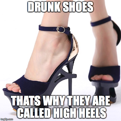 the drunk shoe | DRUNK SHOES THATS WHY THEY ARE CALLED HIGH HEELS | image tagged in high heels | made w/ Imgflip meme maker