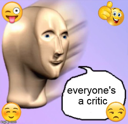 everyone's a critic | made w/ Imgflip meme maker