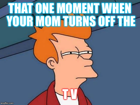 Futurama Fry Meme | THAT ONE MOMENT WHEN YOUR MOM TURNS OFF THE T V | image tagged in memes,futurama fry | made w/ Imgflip meme maker