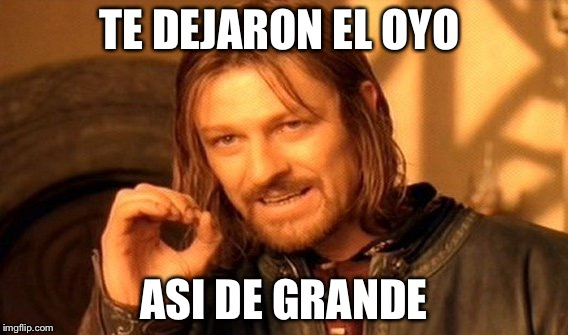 One Does Not Simply Meme | TE DEJARON EL OYO ASI DE GRANDE | image tagged in memes,one does not simply | made w/ Imgflip meme maker