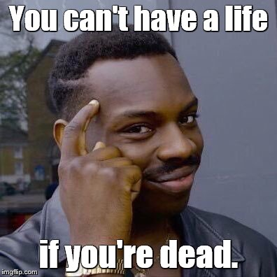 thinking black guy | You can't have a life if you're dead. | image tagged in thinking black guy | made w/ Imgflip meme maker
