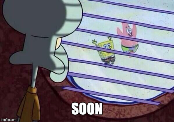 Squidward window |  SOON | image tagged in squidward window | made w/ Imgflip meme maker