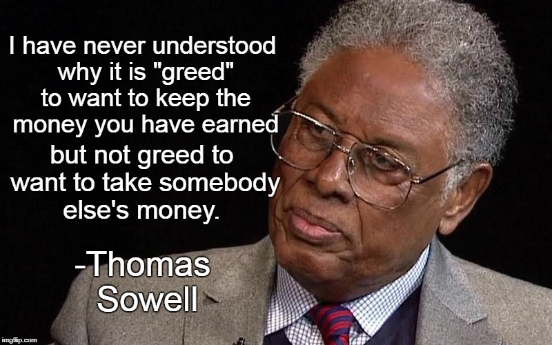 "Stop complaining about greed | I have never understood why it is ""greed"" to want to keep the money you have earned -Thomas Sowell but not greed to want to take somebody el 