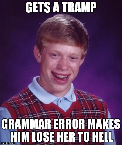 Bad Luck Brian Meme | GETS A TRAMP GRAMMAR ERROR MAKES HIM LOSE HER TO HELL | image tagged in memes,bad luck brian | made w/ Imgflip meme maker