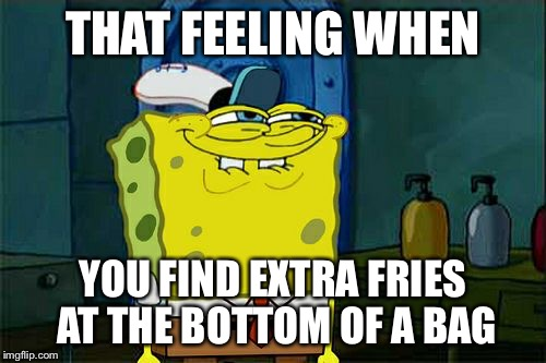 Dont You Squidward Meme | THAT FEELING WHEN YOU FIND EXTRA FRIES AT THE BOTTOM OF A BAG | image tagged in memes,dont you squidward | made w/ Imgflip meme maker