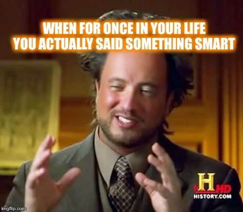 Ancient Aliens Meme | WHEN FOR ONCE IN YOUR LIFE YOU ACTUALLY SAID SOMETHING SMART | image tagged in memes,ancient aliens | made w/ Imgflip meme maker