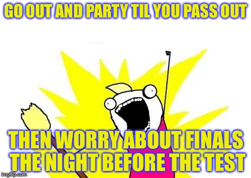 X All The Y Meme | GO OUT AND PARTY TIL YOU PASS OUT THEN WORRY ABOUT FINALS THE NIGHT BEFORE THE TEST | image tagged in memes,x all the y | made w/ Imgflip meme maker