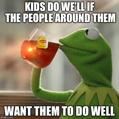 But Thats None Of My Business Meme | KIDS DO WE'LL IF THE PEOPLE AROUND THEM WANT THEM TO DO WELL | image tagged in memes,but thats none of my business,kermit the frog | made w/ Imgflip meme maker