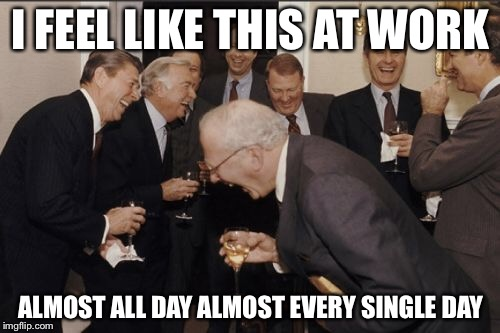 Laughing Men In Suits Meme | I FEEL LIKE THIS AT WORK ALMOST ALL DAY ALMOST EVERY SINGLE DAY | image tagged in memes,laughing men in suits | made w/ Imgflip meme maker