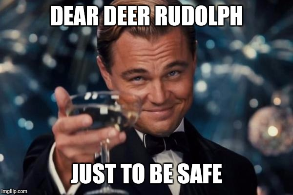 Leonardo Dicaprio Cheers Meme | DEAR DEER RUDOLPH JUST TO BE SAFE | image tagged in memes,leonardo dicaprio cheers | made w/ Imgflip meme maker