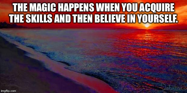 Ocean Sunset | THE MAGIC HAPPENS WHEN YOU ACQUIRE THE SKILLS AND THEN BELIEVE IN YOURSELF. | image tagged in ocean sunset | made w/ Imgflip meme maker