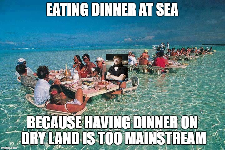 Bora Bora Ocean Resturant  | EATING DINNER AT SEA BECAUSE HAVING DINNER ON DRY LAND IS TOO MAINSTREAM | image tagged in hipster | made w/ Imgflip meme maker