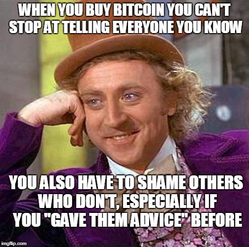"Creepy Condescending Wonka Meme | WHEN YOU BUY BITCOIN YOU CAN'T STOP AT TELLING EVERYONE YOU KNOW YOU ALSO HAVE TO SHAME OTHERS WHO DON'T, ESPECIALLY IF YOU ""GAVE THEM ADVIC 