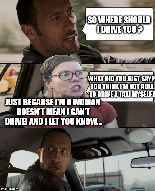 Triggered driving | SO WHERE SHOULD I DRIVE YOU ? WHAT DID YOU JUST SAY? YOU THINK I'M NOT ABLE TO DRIVE A TAXI MYSELF ! JUST BECAUSE I'M A WOMAN DOESN'T MEAN I | image tagged in triggered feminist,the rock driving,triggered driving,the rock driving-triggered feminist,meme,funny | made w/ Imgflip meme maker