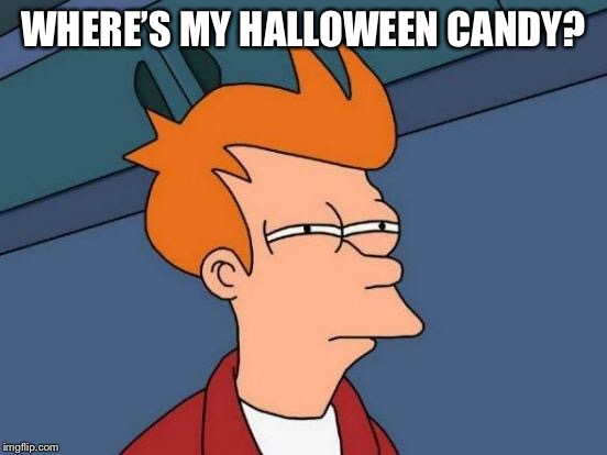 Futurama Fry Meme | WHERE'S MY HALLOWEEN CANDY? | image tagged in memes,futurama fry | made w/ Imgflip meme maker