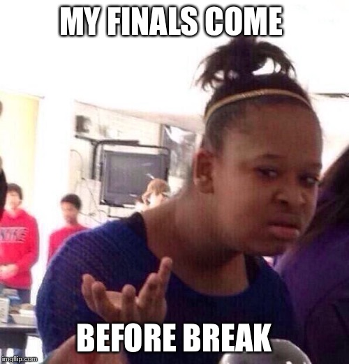 Black Girl Wat Meme | MY FINALS COME BEFORE BREAK | image tagged in memes,black girl wat | made w/ Imgflip meme maker