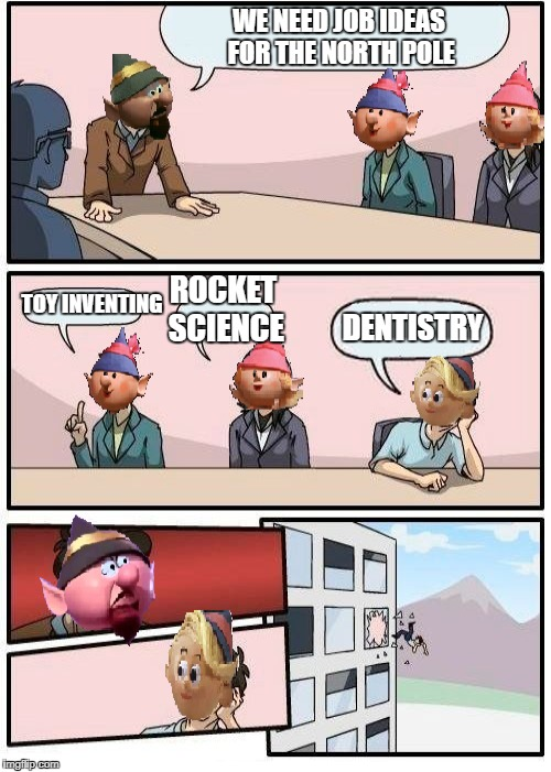 WE NEED JOB IDEAS FOR THE NORTH POLE TOY INVENTING ROCKET SCIENCE DENTISTRY | made w/ Imgflip meme maker