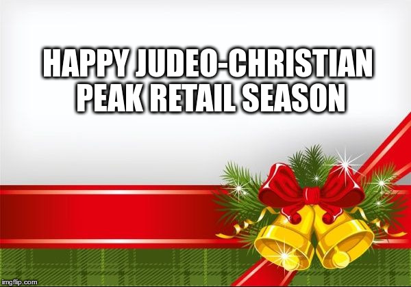HAPPY JUDEO-CHRISTIAN PEAK RETAIL SEASON | image tagged in christmas background | made w/ Imgflip meme maker