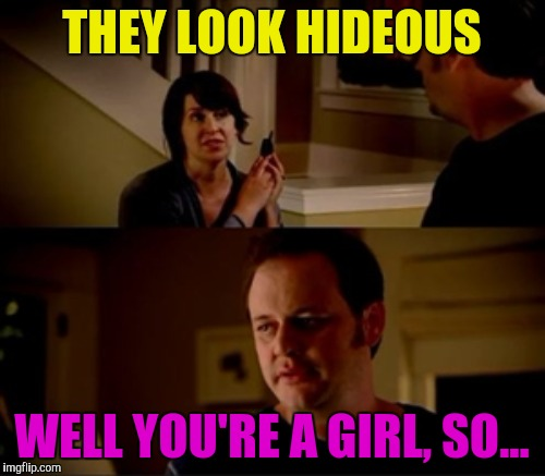 THEY LOOK HIDEOUS WELL YOU'RE A GIRL, SO... | made w/ Imgflip meme maker