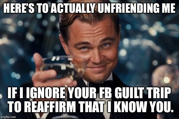 Leonardo Dicaprio Cheers Meme | HERE'S TO ACTUALLY UNFRIENDING ME IF I IGNORE YOUR FB GUILT TRIP TO REAFFIRM THAT I KNOW YOU. | image tagged in memes,leonardo dicaprio cheers | made w/ Imgflip meme maker
