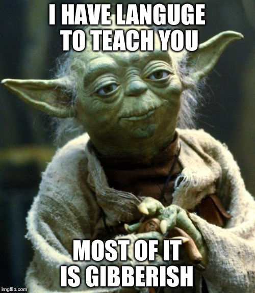 Star Wars Yoda Meme | I HAVE LANGUGE TO TEACH YOU MOST OF IT IS GIBBERISH | image tagged in memes,star wars yoda | made w/ Imgflip meme maker