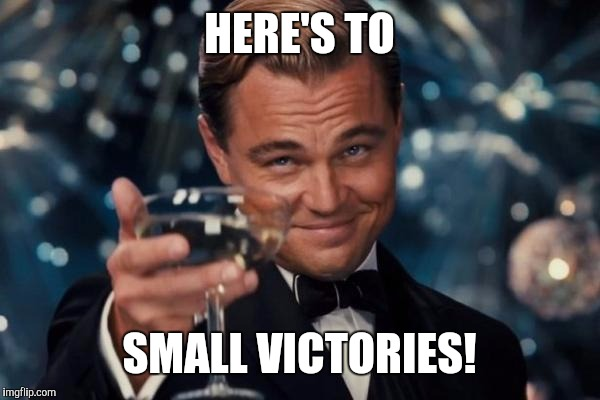 Leonardo Dicaprio Cheers Meme | HERE'S TO SMALL VICTORIES! | image tagged in memes,leonardo dicaprio cheers | made w/ Imgflip meme maker