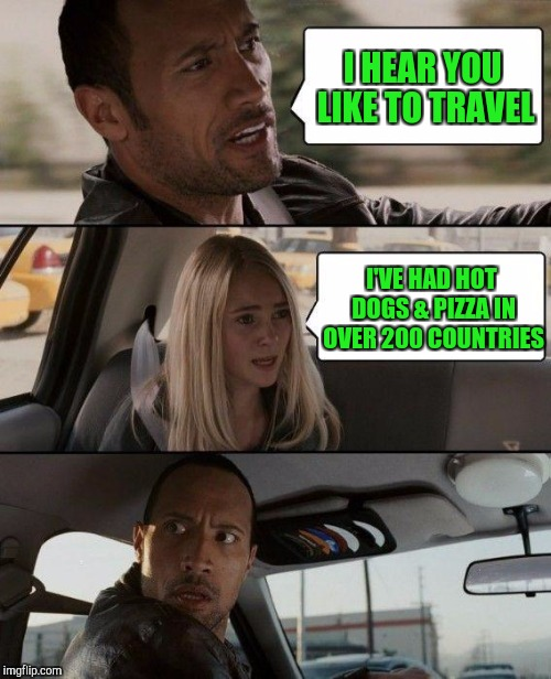 THAT'S The SPIRIT !!! | I HEAR YOU LIKE TO TRAVEL I'VE HAD HOT DOGS & PIZZA IN OVER 200 COUNTRIES | image tagged in memes,the rock driving | made w/ Imgflip meme maker