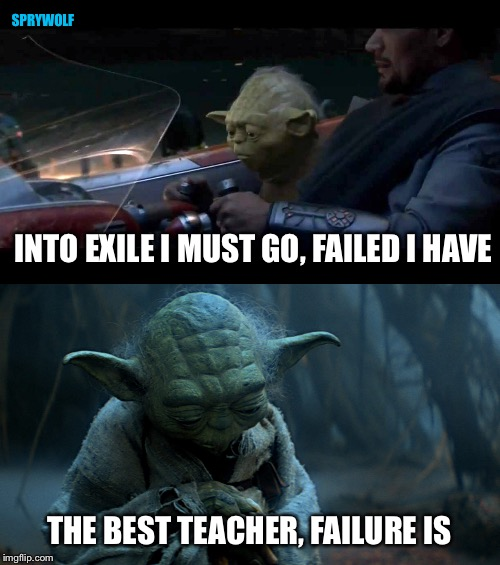 Staying positive | INTO EXILE I MUST GO, FAILED I HAVE THE BEST TEACHER, FAILURE IS SPRYWOLF | image tagged in star wars,yoda,the last jedi,revenge of the sith,yoda wisdom | made w/ Imgflip meme maker