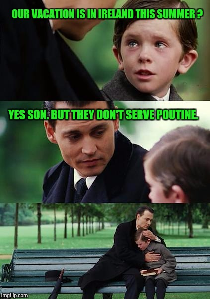 Finding... Canada | OUR VACATION IS IN IRELAND THIS SUMMER ? YES SON. BUT THEY DON'T SERVE POUTINE. | image tagged in memes,finding neverland | made w/ Imgflip meme maker