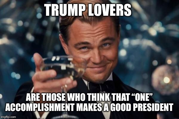 "Leonardo Dicaprio Cheers Meme | TRUMP LOVERS ARE THOSE WHO THINK THAT ""ONE"" ACCOMPLISHMENT MAKES A GOOD PRESIDENT 