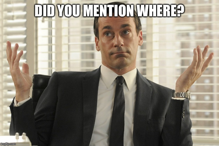 Don Draper Whats Up | DID YOU MENTION WHERE? | image tagged in don draper whats up | made w/ Imgflip meme maker