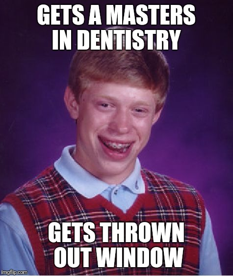 Bad Luck Brian Meme | GETS A MASTERS IN DENTISTRY GETS THROWN OUT WINDOW | image tagged in memes,bad luck brian | made w/ Imgflip meme maker