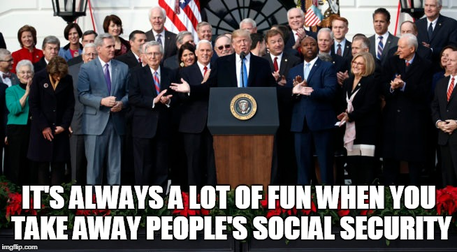 IT'S ALWAYS A LOT OF FUN WHEN YOU TAKE AWAY PEOPLE'S SOCIAL SECURITY | image tagged in trump,tax | made w/ Imgflip meme maker