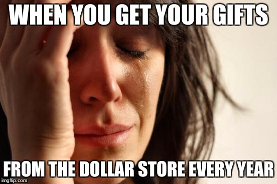 First World Problems Meme | WHEN YOU GET YOUR GIFTS FROM THE DOLLAR STORE EVERY YEAR | image tagged in memes,first world problems | made w/ Imgflip meme maker