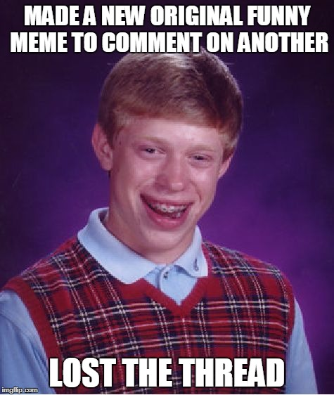 Bad Luck Brian Meme | MADE A NEW ORIGINAL FUNNY MEME TO COMMENT ON ANOTHER LOST THE THREAD | image tagged in memes,bad luck brian | made w/ Imgflip meme maker