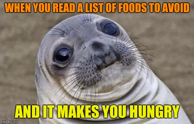 Awkward Moment Sealion Meme | WHEN YOU READ A LIST OF FOODS TO AVOID AND IT MAKES YOU HUNGRY | image tagged in memes,awkward moment sealion | made w/ Imgflip meme maker