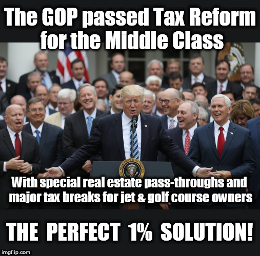 #MAGA - Moneygrubbers Are Governing America | The GOP passed Tax Reform for the Middle Class With special real estate pass-throughs and major tax breaks for jet & golf course owners THE  | image tagged in tax bill,gop tax bill,trump taxes,middle class tax cut,gop crooks | made w/ Imgflip meme maker