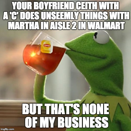 Clean up in Aisle 2... | YOUR BOYFRIEND CEITH WITH A 'C' DOES UNSEEMLY THINGS WITH MARTHA IN AISLE 2 IN WALMART BUT THAT'S NONE OF MY BUSINESS | image tagged in memes,but thats none of my business,kermit the frog,relationships,funny | made w/ Imgflip meme maker
