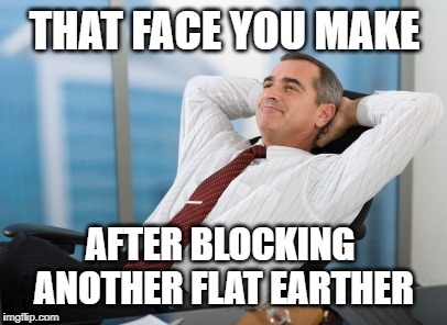 Satisfaction satisfy | THAT FACE YOU MAKE AFTER BLOCKING ANOTHER FLAT EARTHER | image tagged in satisfaction satisfy | made w/ Imgflip meme maker