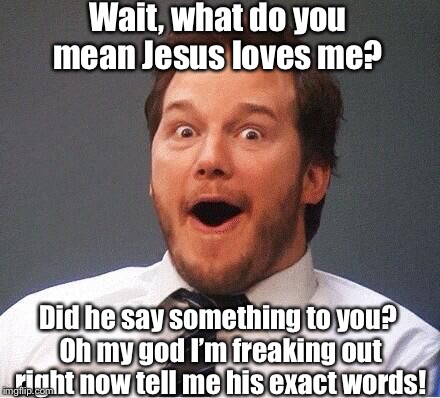 excited | Wait, what do you mean Jesus loves me? Did he say something to you? Oh my god I'm freaking out right now tell me his exact words! | image tagged in excited,memes,jesus,love,freak out,tell me | made w/ Imgflip meme maker
