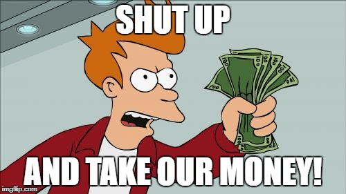 SHUT UP AND TAKE OUR MONEY! | made w/ Imgflip meme maker