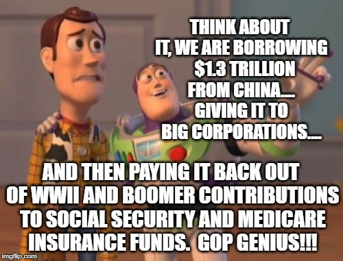 Good Business... | THINK ABOUT IT, WE ARE BORROWING   $1.3 TRILLION FROM CHINA.... GIVING IT TO BIG CORPORATIONS.... AND THEN PAYING IT BACK OUT OF WWII AND BO | image tagged in deficit,tax plan,boomers,medicare,theft,trump | made w/ Imgflip meme maker