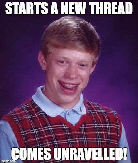 Bad Luck Brian Meme | STARTS A NEW THREAD COMES UNRAVELLED! | image tagged in memes,bad luck brian | made w/ Imgflip meme maker