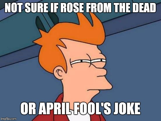 Futurama Fry Meme | NOT SURE IF ROSE FROM THE DEAD OR APRIL FOOL'S JOKE | image tagged in memes,futurama fry | made w/ Imgflip meme maker