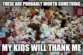 Hoarder logic | THESE ARE PROBABLY WORTH SOMETHING MY KIDS WILL THANK ME | image tagged in teddy bear hoarding | made w/ Imgflip meme maker